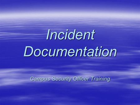 Incident Documentation Campus Security Officer Training.
