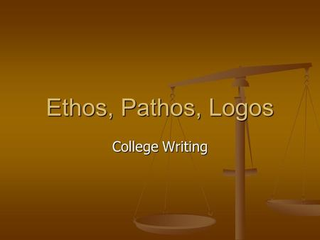 Ethos, Pathos, Logos College Writing.
