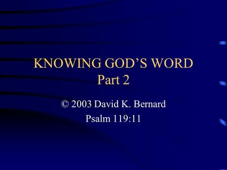 KNOWING GOD'S WORD Part 2 © 2003 David K. Bernard Psalm 119:11.