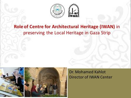 مركز عمارة التراث إيوان أحد عشر عاما من العطاء Dr. Mohamed Kahlot Director of IWAN Center Role of Centre for Architectural Heritage (IWAN) in preserving.
