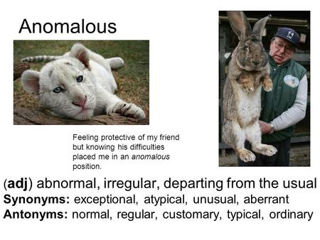 Anomalous ( adj) abnormal, irregular, departing from the usual Synonyms: exceptional, atypical, unusual, aberrant Antonyms: normal, regular, customary,