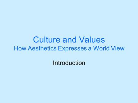 Culture and Values How Aesthetics Expresses a World View Introduction.