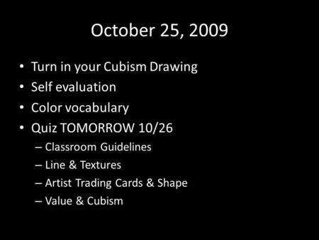 October 25, 2009 Turn in your Cubism Drawing Self evaluation Color vocabulary Quiz TOMORROW 10/26 – Classroom Guidelines – Line & Textures – Artist Trading.