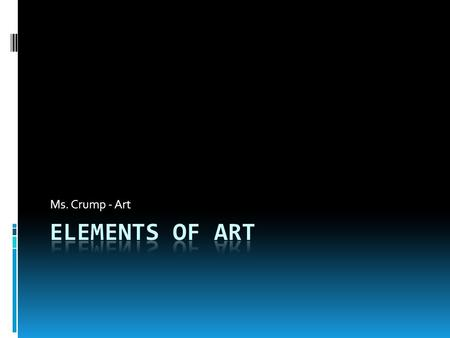 "Ms. Crump - Art. What are Art Elements?  The art elements are the ""words"" that make up the ""language of art"".  Consists of:  Line  Color  Shape "