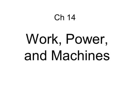Ch 14 Work, Power, and Machines. Work – transfer of energy through motion a. Force must be exerted through a distance Ch 14 WORK AND POWER.