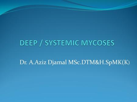 Dr. A.Aziz Djamal MSc.DTM&H.SpMK(K ). 1. Cosmopolitant : Aspergillus, Candida and Cryptococcosis. 2. Exotic type : In a specific area Penicillium marneffei.
