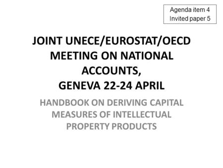 JOINT UNECE/EUROSTAT/OECD MEETING ON NATIONAL ACCOUNTS, GENEVA 22-24 APRIL HANDBOOK ON DERIVING CAPITAL MEASURES OF INTELLECTUAL PROPERTY PRODUCTS Agenda.