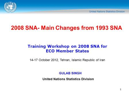 1 2008 SNA- Main Changes from 1993 SNA Training Workshop on 2008 SNA for ECO Member States 14-17 October 2012, Tehran, Islamic Republic of Iran GULAB SINGH.
