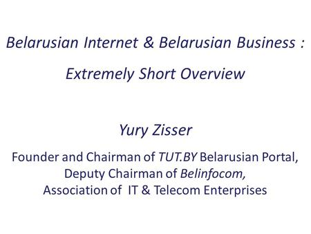 Belarusian Internet & Belarusian Business : Extremely Short Overview Yury Zisser Founder and Chairman of TUT.BY Belarusian Portal, Deputy Chairman of Belinfocom,