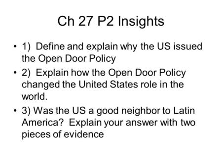 Ch 27 P2 Insights 1) Define and explain why the US issued the Open Door Policy 2) Explain how the Open Door Policy changed the United States role in the.