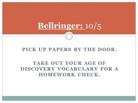 PICK UP PAPERS BY THE DOOR. TAKE OUT YOUR AGE OF DISCOVERY VOCABULARY FOR A HOMEWORK CHECK. Bellringer: 10/5.