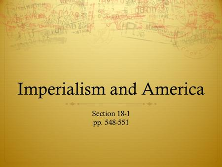 Imperialism and America Section 18-1 pp. 548-551.