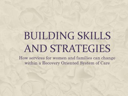 BUILDING SKILLS AND STRATEGIES How services for women and families can change within a Recovery Oriented System of Care.