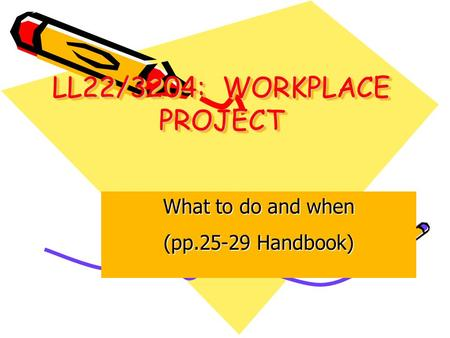 LL22/3204: WORKPLACE PROJECT What to do and when (pp.25-29 Handbook)