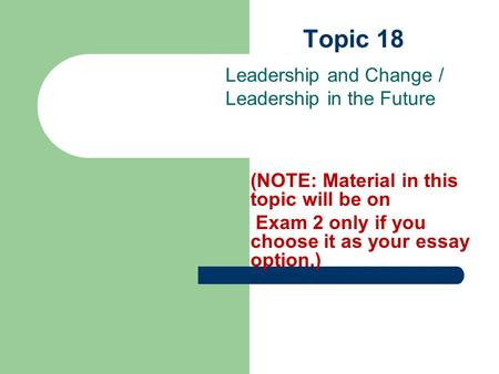 Topic 18 Leadership and Change / Leadership in the Future (NOTE: Material in this topic will be on Exam 2 only if you choose it as your essay option.)