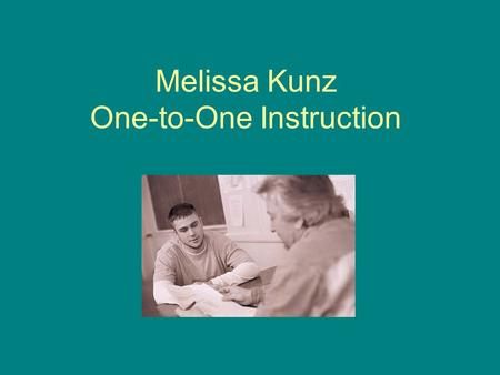 Melissa Kunz One-to-One Instruction. One-to-One Instruction Is an educational plan that takes place in an intimate setting that enables the educator and.
