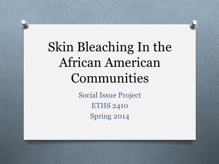 Skin Bleaching In the African American Communities Social Issue Project ETHS 2410 Spring 2014.