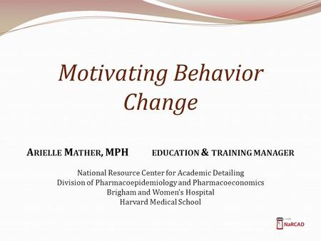 Motivating Behavior Change A RIELLE M ATHER, MPH EDUCATION & TRAINING MANAGER National Resource Center for Academic Detailing Division of Pharmacoepidemiology.