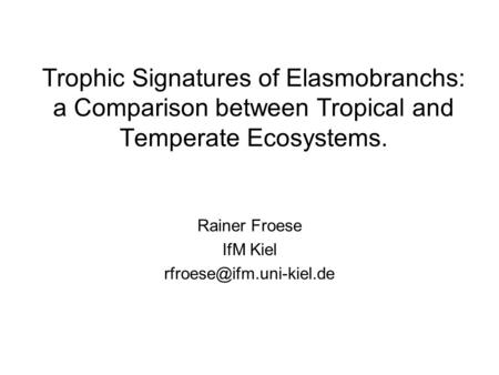 Trophic Signatures of Elasmobranchs: a Comparison between Tropical and Temperate Ecosystems. Rainer Froese IfM Kiel