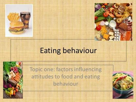 Eating behaviour Topic one: factors influencing attitudes to food and eating behaviour.