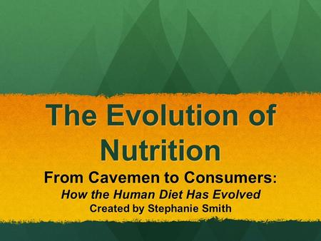 The Evolution of <strong>Nutrition</strong> From Cavemen to Consumers : How the <strong>Human</strong> Diet Has Evolved Created by Stephanie Smith.
