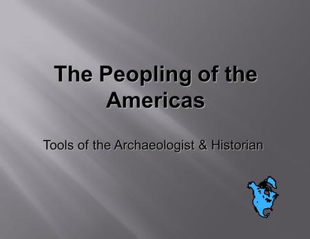 The Peopling of the Americas Tools of the Archaeologist & Historian.