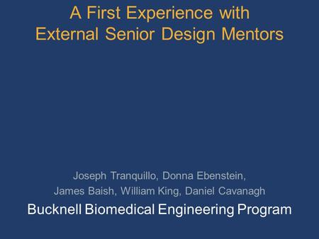 A First Experience with External Senior Design Mentors Joseph Tranquillo, Donna Ebenstein, James Baish, William King, Daniel Cavanagh Bucknell Biomedical.