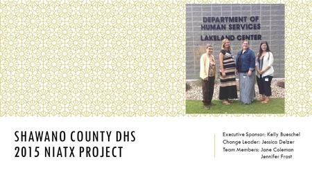 SHAWANO COUNTY DHS 2015 NIATX PROJECT Executive Sponsor: Kelly Bueschel Change Leader: Jessica Delzer Team Members: Jane Coleman Jennifer Frost.