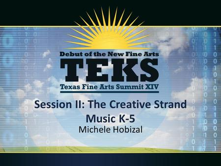 Session II: The Creative Strand Music K-5 Michele Hobizal.