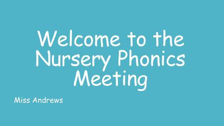 Welcome to the Nursery Phonics Meeting Miss Andrews.
