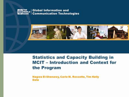 Statistics and Capacity Building in MCIT – Introduction and Context for the Program Nagwa El-Shenawy, Carlo M. Rossotto, Tim Kelly Date.