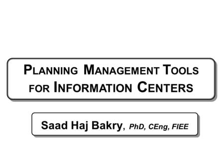P LANNING M ANAGEMENT T OOLS FOR I NFORMATION C ENTERS Saad Haj Bakry, PhD, CEng, FIEE.