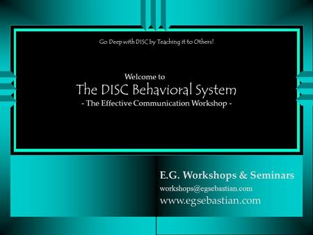 The DISC Behavioral System E.G. Workshops & Seminars  Welcome to - The Effective Communication Workshop -