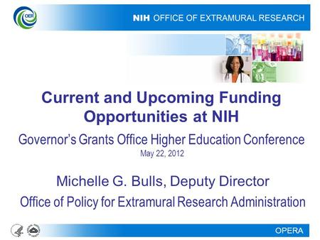 OPERA Current and Upcoming Funding Opportunities at NIH Governor's Grants Office Higher Education Conference May 22, 2012 Michelle G. Bulls, Deputy Director.