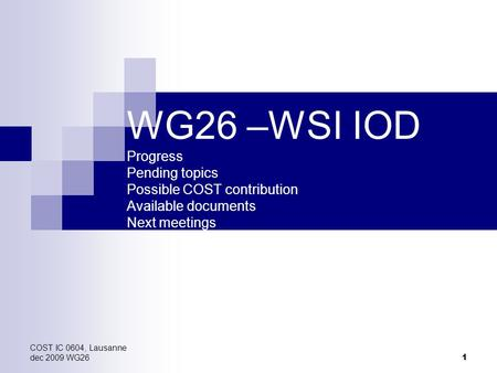 COST IC 0604, Lausanne dec 2009 WG26 1 WG26 –WSI IOD Progress Pending topics Possible COST contribution Available documents Next meetings.