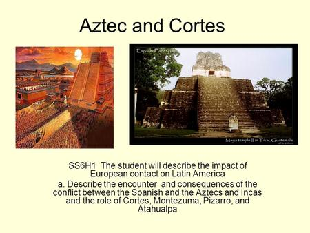 Aztec and Cortes SS6H1 The student will describe the impact of European contact on Latin America a. Describe the encounter and consequences of the conflict.