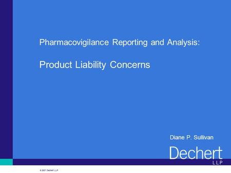 © 2007 Dechert LLP Pharmacovigilance Reporting and Analysis: Product Liability Concerns Diane P. Sullivan.
