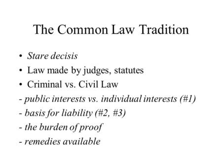The Common Law Tradition Stare decisis Law made by judges, statutes Criminal vs. Civil Law - public interests vs. individual interests (#1) - basis for.