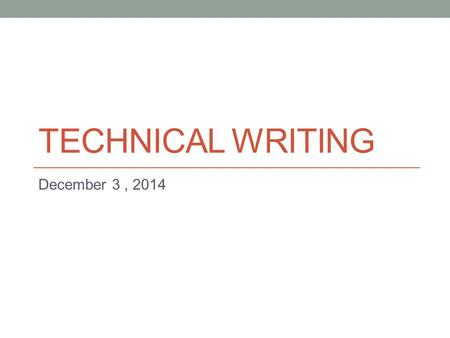 TECHNICAL WRITING December 3, 2014. Progress Report Another kind of short report. Purpose: Inform reader about the status of an ongoing project. Indicates: