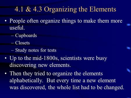 4.1 & 4.3 Organizing the Elements People often organize things to make them more useful. –Cupboards –Closets –Study notes for tests Up to the mid-1800s,