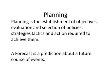 Planning Planning is the establishment of objectives, evaluation and selection of policies, strategies tactics and action required to achieve them. A Forecast.