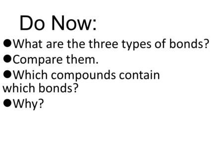 Do Now: What are the three types of bonds? Compare them. Which compounds contain which bonds? Why?