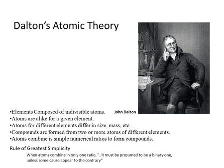John Dalton Elements Composed of indivisible atoms. Atoms are alike for a given element. Atoms for different elements differ in size, mass, etc. Compounds.
