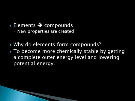  Elements  compounds ◦ New properties are created  Why do elements form compounds?  To become more chemically stable by getting a complete outer energy.