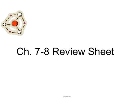 MAYHAN Ch. 7-8 Review Sheet. 1. What are the properties of IONIC substances? These substances: -Solid Hard and brittle (like salt) at room temp -Conduct.