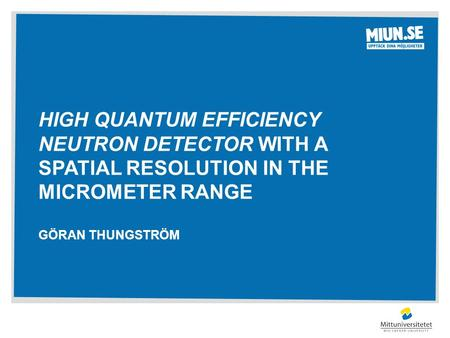 HIGH QUANTUM EFFICIENCY NEUTRON DETECTOR WITH A SPATIAL RESOLUTION IN THE MICROMETER RANGE GÖRAN THUNGSTRÖM.