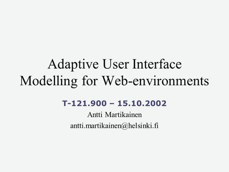 Adaptive User Interface Modelling for Web-environments T-121.900 – 15.10.2002 Antti Martikainen
