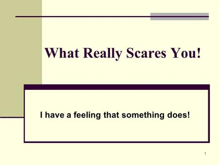 1 What Really Scares You! I have a feeling that something does!