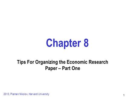 11 Chapter 8 Tips For Organizing the Economic Research Paper – Part One 2013, Plamen Nikolov, Harvard University.