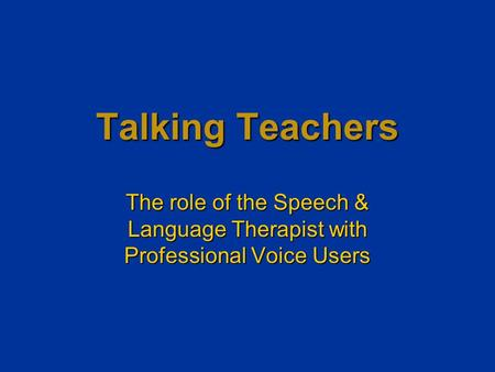 Talking Teachers The role of the Speech & Language Therapist with Professional Voice Users.